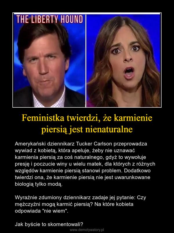 """Feministka twierdzi, że karmienie piersią jest nienaturalne – Amerykański dziennikarz Tucker Carlson przeprowadza wywiad z kobietą, która apeluje, żeby nie uznawać karmienia piersią za coś naturalnego, gdyż to wywołuje presję i poczucie winy u wielu matek, dla których z różnych względów karmienie piersią stanowi problem. Dodatkowo twierdzi ona, że karmienie piersią nie jest uwarunkowane biologią tylko modą. Wyraźnie zdumiony dziennikarz zadaje jej pytanie: Czy mężczyźni mogą karmić piersią? Na które kobieta odpowiada """"nie wiem"""".Jak byście to skomentowali?"""