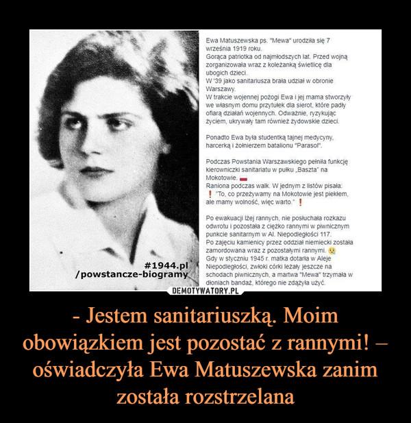 - Jestem sanitariuszką. Moim obowiązkiem jest pozostać z rannymi! – oświadczyła Ewa Matuszewska zanim została rozstrzelana –