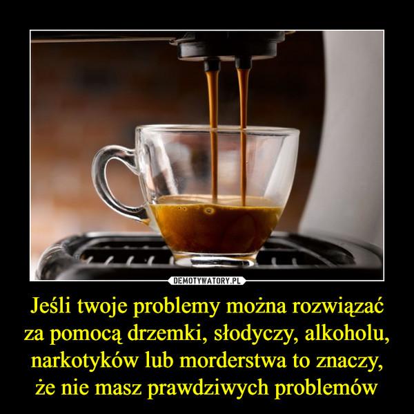 Jeśli twoje problemy można rozwiązać za pomocą drzemki, słodyczy, alkoholu, narkotyków lub morderstwa to znaczy, że nie masz prawdziwych problemów –