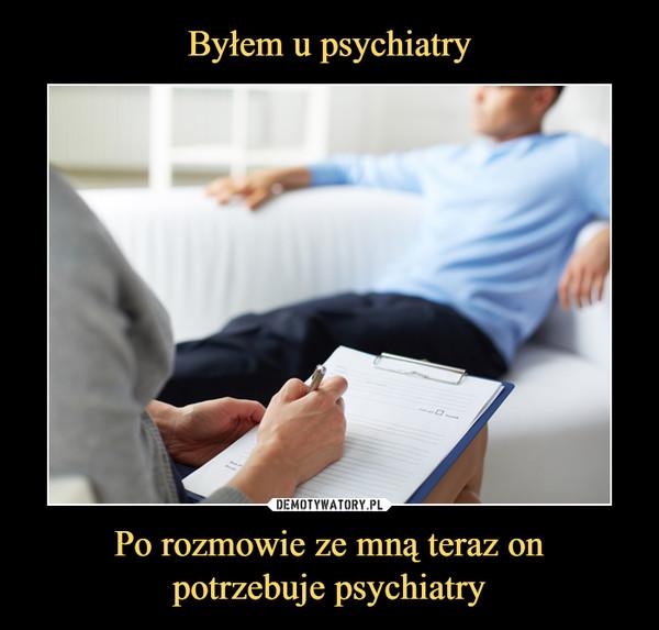 Po rozmowie ze mną teraz onpotrzebuje psychiatry –