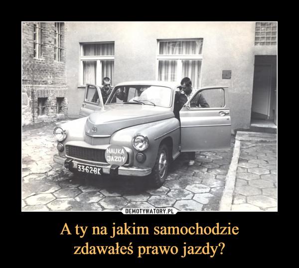 A ty na jakim samochodziezdawałeś prawo jazdy? –