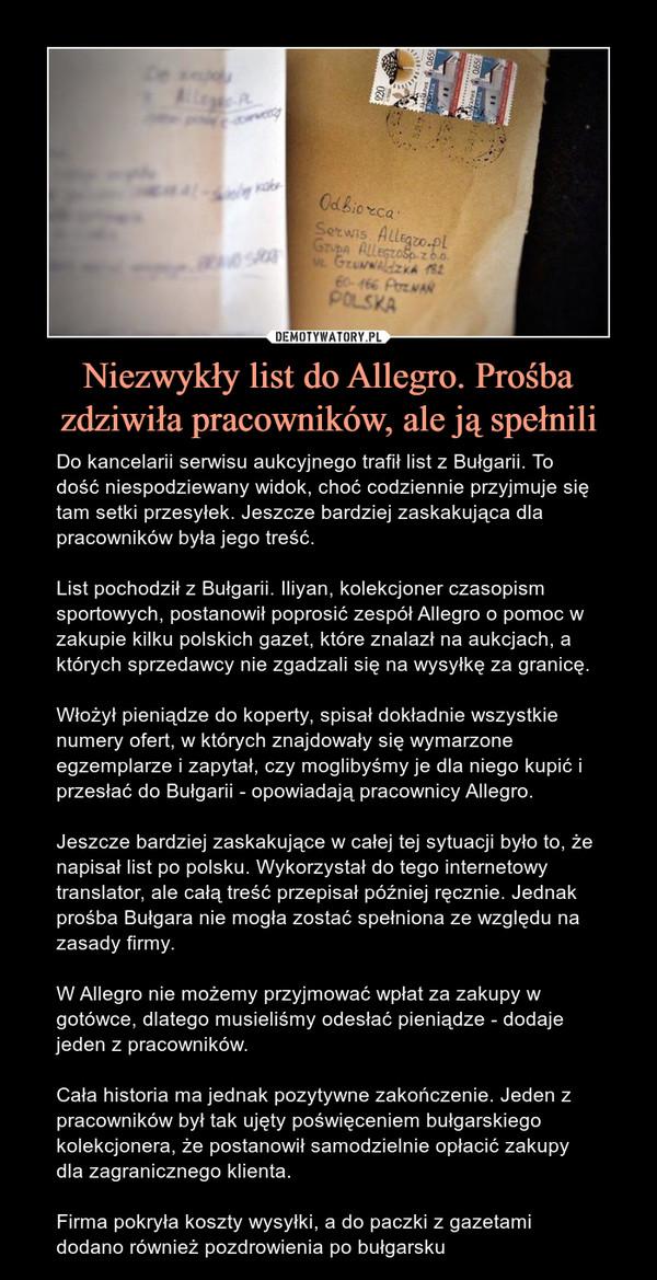 Niezwykły list do Allegro. Prośba zdziwiła pracowników, ale ją spełnili – Do kancelarii serwisu aukcyjnego trafił list z Bułgarii. To dość niespodziewany widok, choć codziennie przyjmuje się tam setki przesyłek. Jeszcze bardziej zaskakująca dla pracowników była jego treść.List pochodził z Bułgarii.Iliyan, kolekcjoner czasopism sportowych, postanowił poprosićzespół Allegroo pomoc w zakupie kilku polskich gazet, które znalazł na aukcjach, a których sprzedawcy nie zgadzali się na wysyłkę za granicę.Włożył pieniądze do koperty, spisał dokładnie wszystkie numery ofert, w których znajdowały się wymarzone egzemplarze i zapytał, czy moglibyśmy je dla niego kupić i przesłać do Bułgarii -opowiadają pracownicyAllegro.Jeszcze bardziej zaskakujące w całej tej sytuacji było to, że napisał list po polsku.Wykorzystał do tegointernetowy translator, ale całą treść przepisał później ręcznie. Jednak prośba Bułgara nie mogła zostać spełniona ze względu na zasady firmy. W Allegro nie możemy przyjmować wpłat za zakupy w gotówce, dlatego musieliśmy odesłać pieniądze - dodaje jeden z pracowników.Cała historia ma jednak pozytywne zakończenie.Jeden z pracowników był tak ujęty poświęceniem bułgarskiego kolekcjonera, że postanowił samodzielnie opłacić zakupy dla zagranicznego klienta.Firma pokryła koszty wysyłki, a do paczki z gazetami dodano również pozdrowienia po bułgarsku