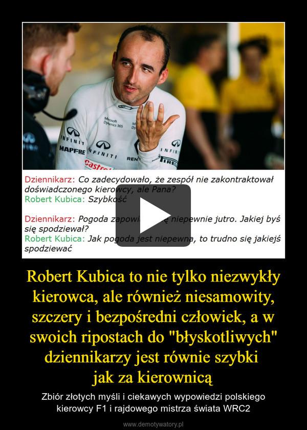 """Robert Kubica to nie tylko niezwykły kierowca, ale również niesamowity, szczery i bezpośredni człowiek, a w swoich ripostach do """"błyskotliwych"""" dziennikarzy jest równie szybki jak za kierownicą – Zbiór złotych myśli i ciekawych wypowiedzi polskiegokierowcy F1 i rajdowego mistrza świata WRC2"""