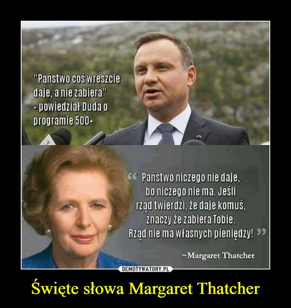 Święte słowa Margaret Thatcher –  Państwo daje, a nie zabiera - powiedział Duda o programie 500+Państwo niczego nie daje, bo niczego nie ma. Jeśli rząd twierdzi, że daje komuś, znaczy, że zabiera Tobie. Rząd nie ma własnych pieniędzy! - Margaret Thatcher