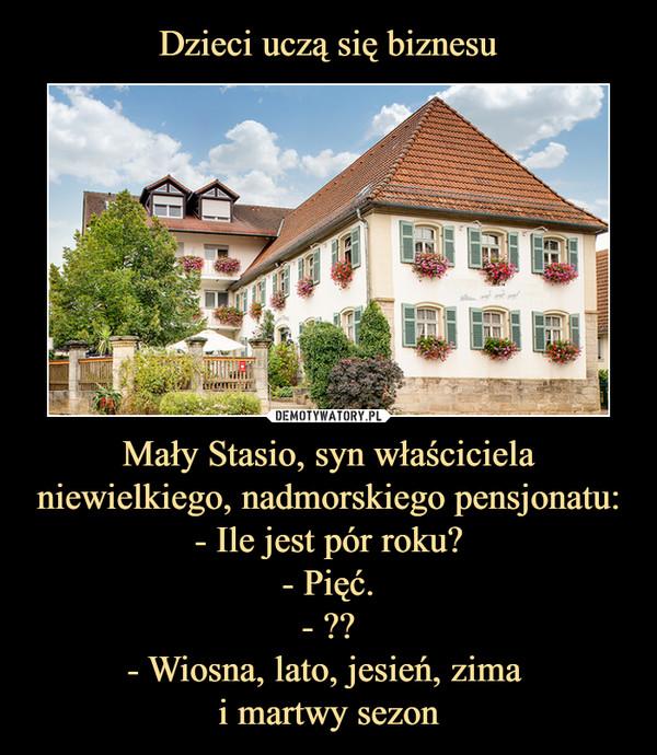 Mały Stasio, syn właściciela niewielkiego, nadmorskiego pensjonatu:- Ile jest pór roku?- Pięć.- ??- Wiosna, lato, jesień, zima i martwy sezon –