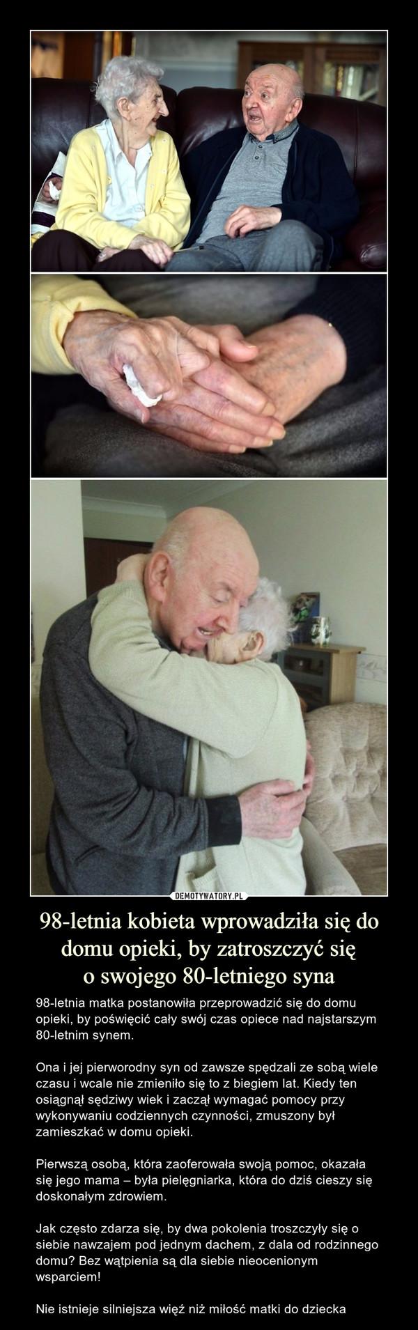 98-letnia kobieta wprowadziła się do domu opieki, by zatroszczyć sięo swojego 80-letniego syna – 98-letnia matka postanowiła przeprowadzić się do domu opieki, by poświęcić cały swój czas opiece nad najstarszym 80-letnim synem. Ona i jej pierworodny syn od zawsze spędzali ze sobą wiele czasu i wcale nie zmieniło się to z biegiem lat. Kiedy ten osiągnął sędziwy wiek i zaczął wymagać pomocy przy wykonywaniu codziennych czynności, zmuszony był zamieszkać w domu opieki.Pierwszą osobą, która zaoferowała swoją pomoc, okazała się jego mama – była pielęgniarka, która do dziś cieszy się doskonałym zdrowiem.Jak często zdarza się, by dwa pokolenia troszczyły się o siebie nawzajem pod jednym dachem, z dala od rodzinnego domu? Bez wątpienia są dla siebie nieocenionym wsparciem! Nie istnieje silniejsza więź niż miłość matki do dziecka