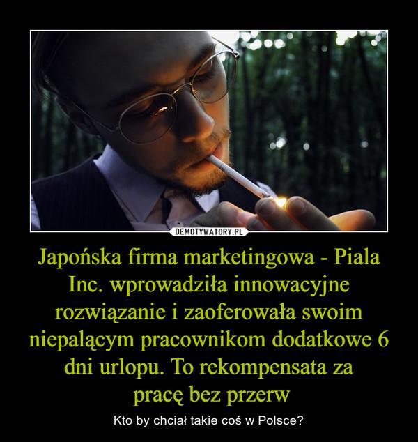 Japońska firma marketingowa - Piala Inc. wprowadziła innowacyjne rozwiązanie i zaoferowała swoim niepalącym pracownikom dodatkowe 6 dni urlopu. To rekompensata za pracę bez przerw – Kto by chciał takie coś w Polsce?