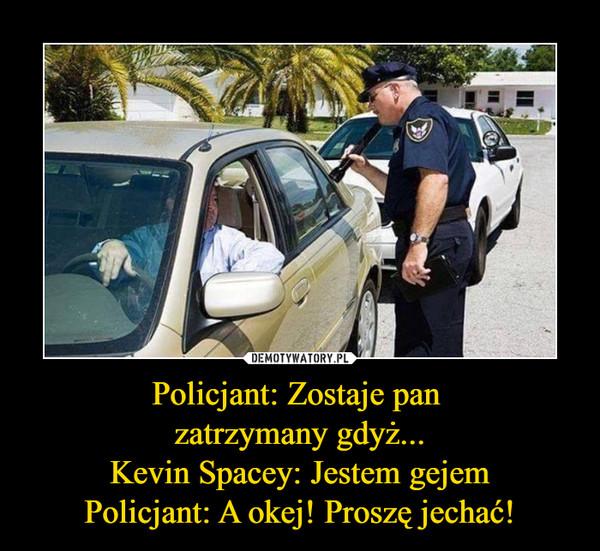 Policjant: Zostaje pan zatrzymany gdyż...Kevin Spacey: Jestem gejemPolicjant: A okej! Proszę jechać! –