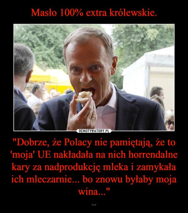 """""""Dobrze, że Polacy nie pamiętają, że to 'moja' UE nakładała na nich horrendalne kary za nadprodukcję mleka i zamykała ich mleczarnie... bo znowu byłaby moja wina..."""" – ..."""