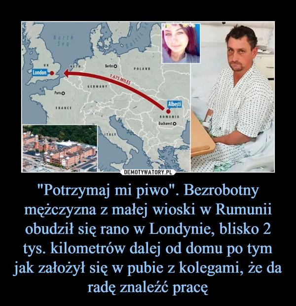 """""""Potrzymaj mi piwo"""". Bezrobotny mężczyzna z małej wioski w Rumunii obudził się rano w Londynie, blisko 2 tys. kilometrów dalej od domu po tym jak założył się w pubie z kolegami, że da radę znaleźć pracę –"""