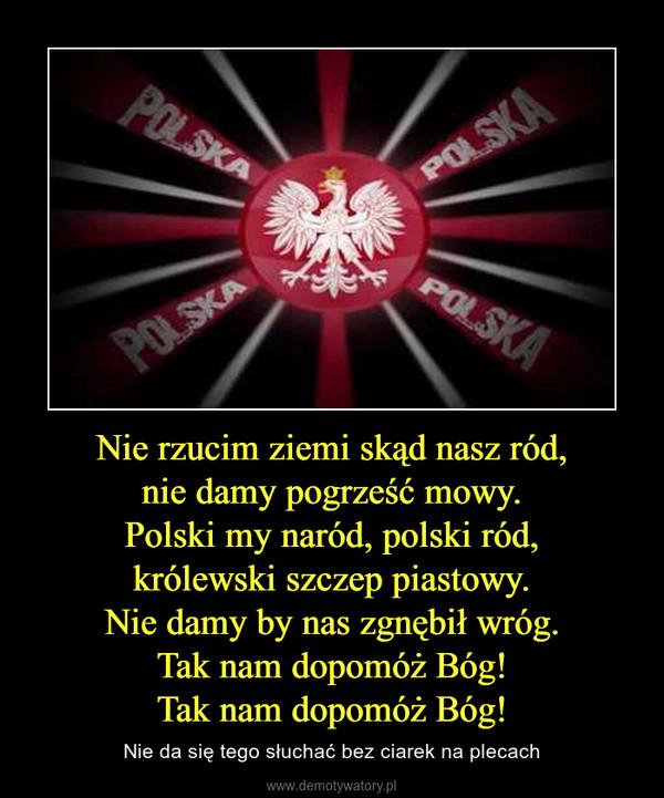 Nie rzucim ziemi skąd nasz ród,nie damy pogrześć mowy.Polski my naród, polski ród,królewski szczep piastowy.Nie damy by nas zgnębił wróg.Tak nam dopomóż Bóg!Tak nam dopomóż Bóg! – Nie da się tego słuchać bez ciarek na plecach