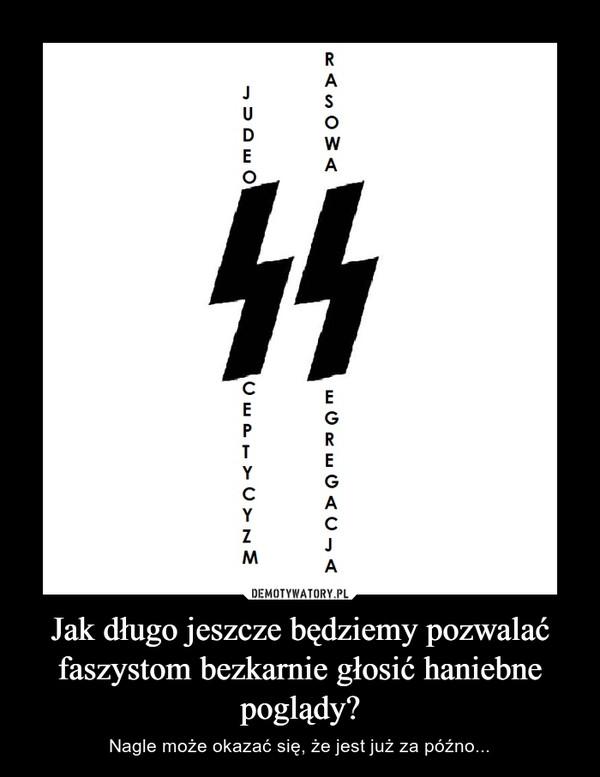 Jak długo jeszcze będziemy pozwalać faszystom bezkarnie głosić haniebne poglądy? – Nagle może okazać się, że jest już za późno...