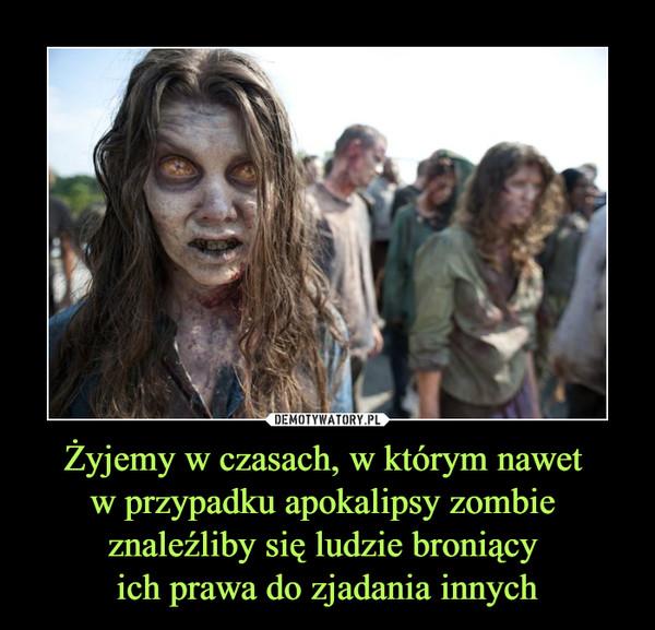 Żyjemy w czasach, w którym nawet w przypadku apokalipsy zombie znaleźliby się ludzie broniący ich prawa do zjadania innych –
