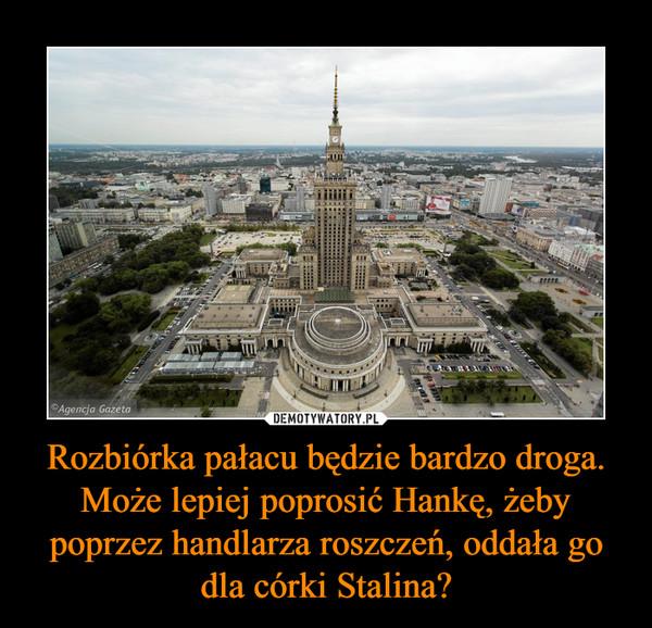 Rozbiórka pałacu będzie bardzo droga. Może lepiej poprosić Hankę, żeby poprzez handlarza roszczeń, oddała go dla córki Stalina? –