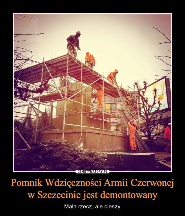 Pomnik Wdzięczności Armii Czerwonej w Szczecinie jest demontowany – Mała rzecz, ale cieszy