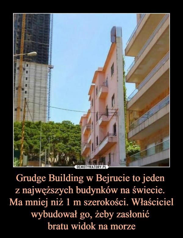Grudge Building w Bejrucie to jeden z najwęższych budynków na świecie. Ma mniej niż 1 m szerokości. Właściciel wybudował go, żeby zasłonić bratu widok na morze –