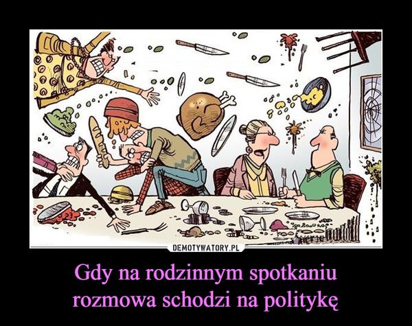Gdy na rodzinnym spotkaniurozmowa schodzi na politykę –