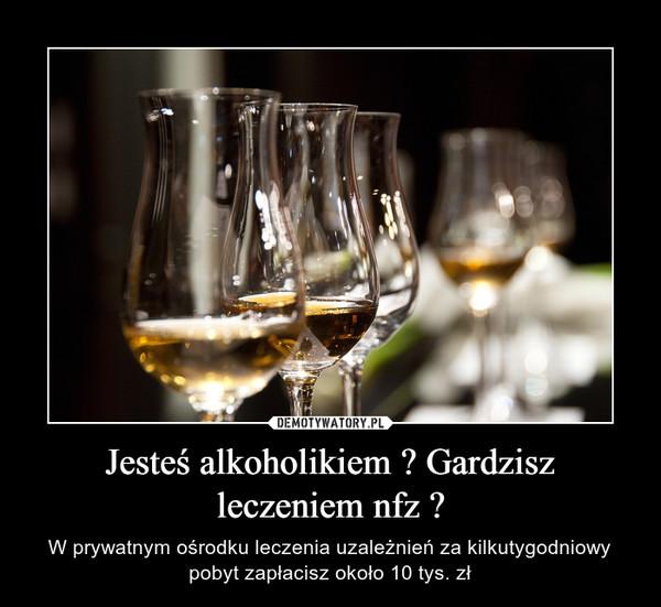 Jesteś alkoholikiem ? Gardzisz leczeniem nfz ? – W prywatnym ośrodku leczenia uzależnień za kilkutygodniowy pobyt zapłacisz około 10 tys. zł