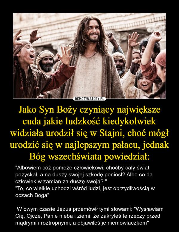 """Jako Syn Boży czyniący największe cuda jakie ludzkość kiedykolwiek widziała urodził się w Stajni, choć mógł urodzić się w najlepszym pałacu, jednak Bóg wszechświata powiedział: – """"Albowiem cóż pomoże człowiekowi, choćby cały świat pozyskał, a na duszy swojej szkodę poniósł? Albo co da człowiek w zamian za duszę swoją? """" """"To, co wielkie uchodzi wśród ludzi, jest obrzydliwością w oczach Boga"""" W owym czasie Jezus przemówił tymi słowami: """"Wysławiam Cię, Ojcze, Panie nieba i ziemi, że zakryłeś te rzeczy przed mądrymi i roztropnymi, a objawiłeś je niemowlaczkom"""""""