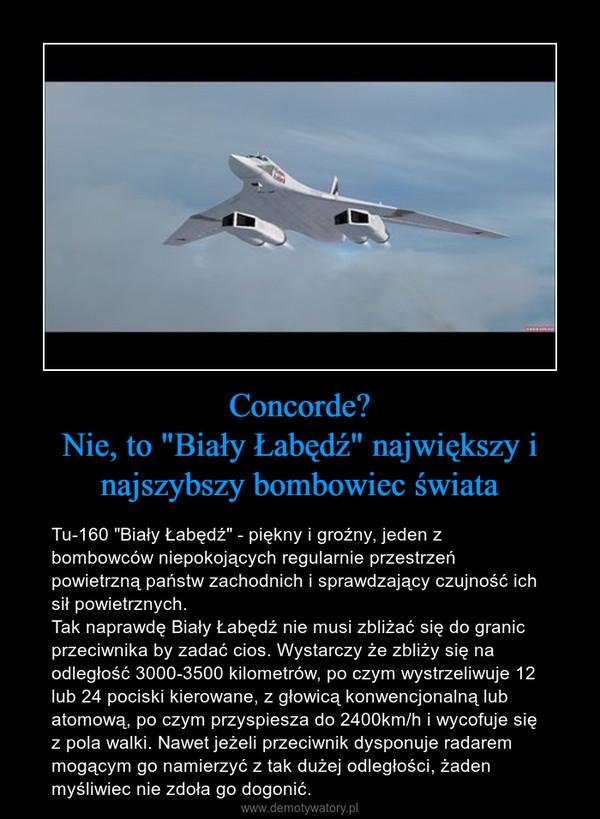 """Concorde?Nie, to """"Biały Łabędź"""" największy i najszybszy bombowiec świata – Tu-160 """"Biały Łabędź"""" - piękny i groźny, jeden z bombowców niepokojących regularnie przestrzeń powietrzną państw zachodnich i sprawdzający czujność ich sił powietrznych.Tak naprawdę Biały Łabędź nie musi zbliżać się do granic przeciwnika by zadać cios. Wystarczy że zbliży się na odległość 3000-3500 kilometrów, po czym wystrzeliwuje 12 lub 24 pociski kierowane, z głowicą konwencjonalną lub atomową, po czym przyspiesza do 2400km/h i wycofuje się z pola walki. Nawet jeżeli przeciwnik dysponuje radarem mogącym go namierzyć z tak dużej odległości, żaden myśliwiec nie zdoła go dogonić."""