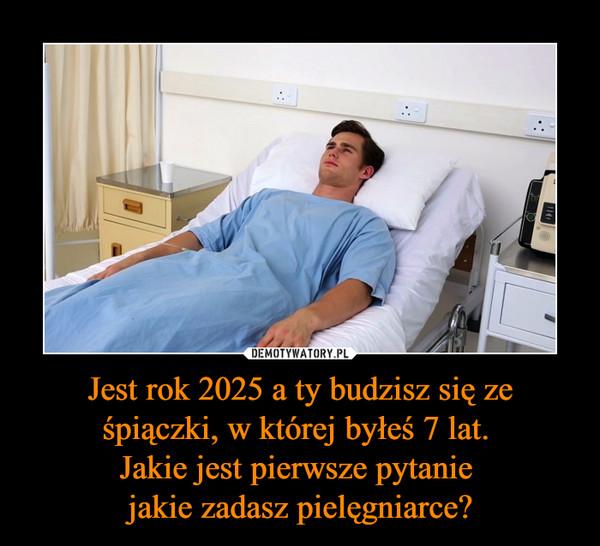 Jest rok 2025 a ty budzisz się ze śpiączki, w której byłeś 7 lat. Jakie jest pierwsze pytanie jakie zadasz pielęgniarce? –