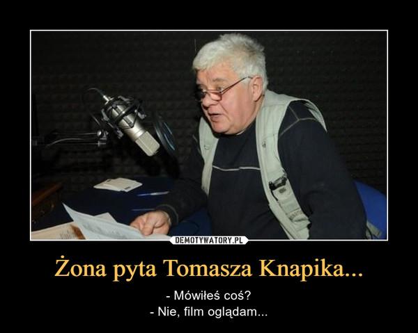 Żona pyta Tomasza Knapika... – - Mówiłeś coś?- Nie, film oglądam...