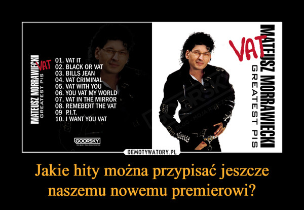 Jakie hity można przypisać jeszcze naszemu nowemu premierowi? –  Mateusz Morawiecki Greatest Pis Vat Vat it Black or Vat Bills jean Vat criminal vat with you you vat my world vat in the mirror remember the vat p.i.t i want you vat