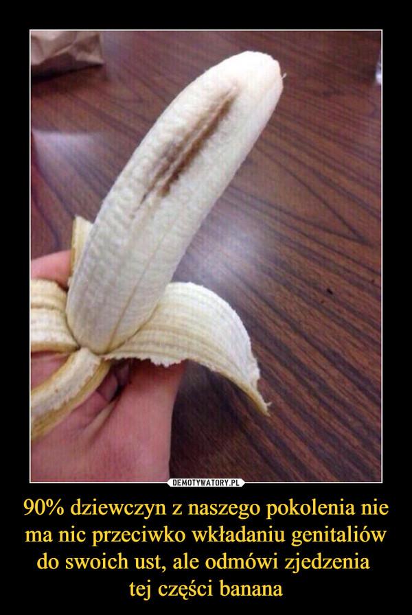90% dziewczyn z naszego pokolenia nie ma nic przeciwko wkładaniu genitaliów do swoich ust, ale odmówi zjedzenia tej części banana –
