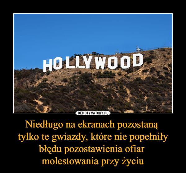 Niedługo na ekranach pozostaną tylko te gwiazdy, które nie popełniły błędu pozostawienia ofiar molestowania przy życiu –  Hollywood