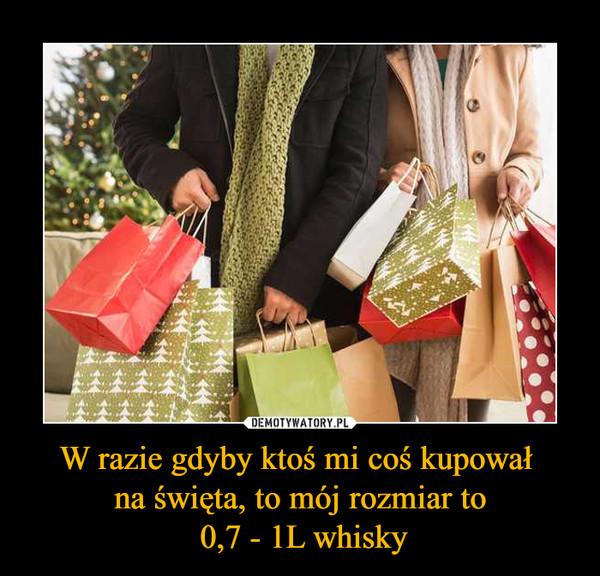 W razie gdyby ktoś mi coś kupował na święta, to mój rozmiar to 0,7 - 1L whisky –