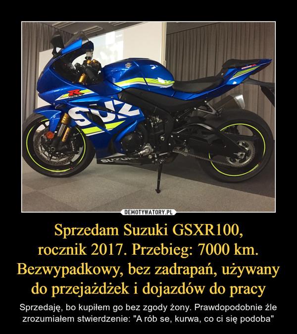 """Sprzedam Suzuki GSXR100,rocznik 2017. Przebieg: 7000 km.Bezwypadkowy, bez zadrapań, używany do przejażdżek i dojazdów do pracy – Sprzedaję, bo kupiłem go bez zgody żony. Prawdopodobnie źle zrozumiałem stwierdzenie: """"A rób se, kurwa, co ci się podoba"""""""