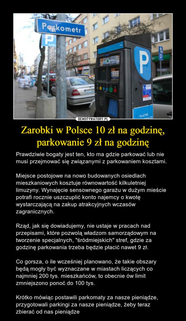 """Zarobki w Polsce 10 zł na godzinę, parkowanie 9 zł na godzinę – Prawdziwie bogaty jest ten, kto ma gdzie parkować lub nie musi przejmować się związanymi z parkowaniem kosztami.Miejsce postojowe na nowo budowanych osiedlach mieszkaniowych kosztuje równowartość kilkuletniej limuzyny. Wynajęcie sensownego garażu w dużym mieście potrafi rocznie uszczuplić konto najemcy o kwotę wystarczającą na zakup atrakcyjnych wczasów zagranicznych.Rząd, jak się dowiadujemy, nie ustaje w pracach nad przepisami, które pozwolą władzom samorządowym na tworzenie specjalnych, """"śródmiejskich"""" stref, gdzie za godzinę parkowania trzeba będzie płacić nawet 9 zł.Co gorsza, o ile wcześniej planowano, że takie obszary będą mogły być wyznaczane w miastach liczących co najmniej 200 tys. mieszkańców, to obecnie ów limit zmniejszono ponoć do 100 tys.Krótko mówiąc postawili parkomaty za nasze pieniądze, przygotowali parkingi za nasze pieniądze, żeby teraz zbierać od nas pieniądze Parkometr"""