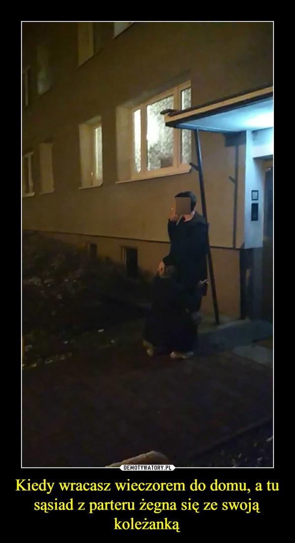 Kiedy wracasz wieczorem do domu, a tu sąsiad z parteru żegna się ze swoją koleżanką –