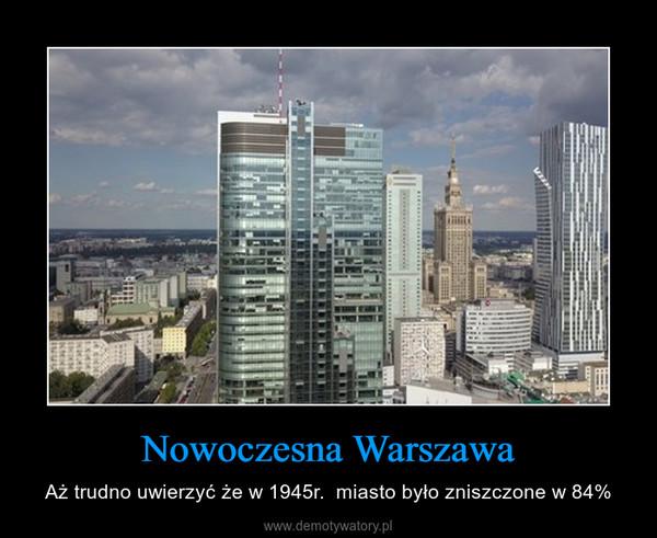 Nowoczesna Warszawa – Aż trudno uwierzyć że w 1945r.  miasto było zniszczone w 84%