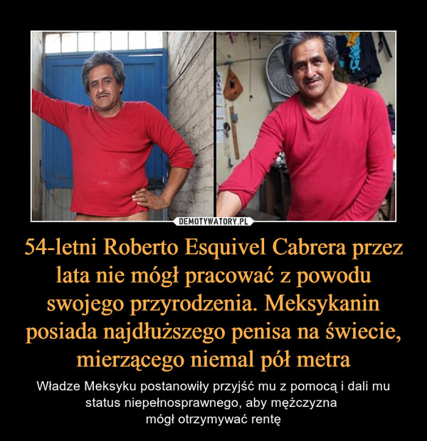 54-letni Roberto Esquivel Cabrera przez lata nie mógł pracować z powodu swojego przyrodzenia. Meksykanin posiada najdłuższego penisa na świecie, mierzącego niemal pół metra – Władze Meksyku postanowiły przyjść mu z pomocą i dali mu status niepełnosprawnego, aby mężczyzna mógł otrzymywać rentę