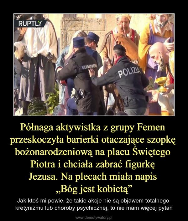 """Półnaga aktywistka z grupy Femen przeskoczyła barierki otaczające szopkę bożonarodzeniową na placu Świętego Piotra i chciała zabrać figurkę Jezusa. Na plecach miała napis """"Bóg jest kobietą"""" – Jak ktoś mi powie, że takie akcje nie są objawem totalnego kretynizmu lub choroby psychicznej, to nie mam więcej pytań"""