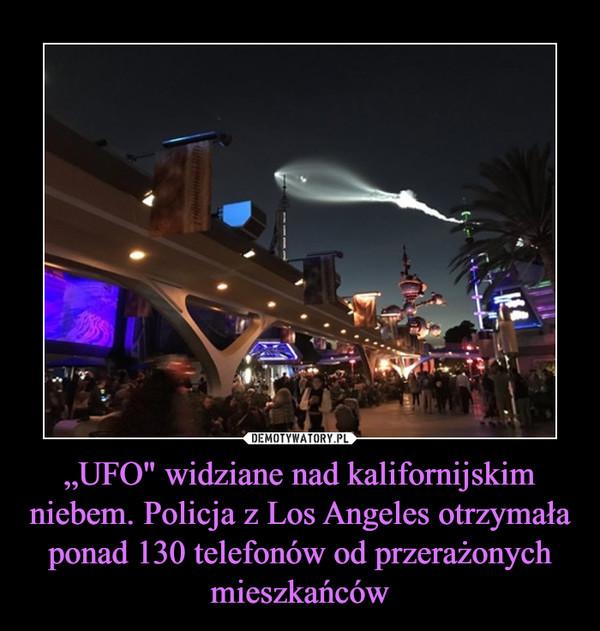 """""""UFO"""" widziane nad kalifornijskim niebem. Policja z Los Angeles otrzymała ponad 130 telefonów od przerażonych mieszkańców –"""