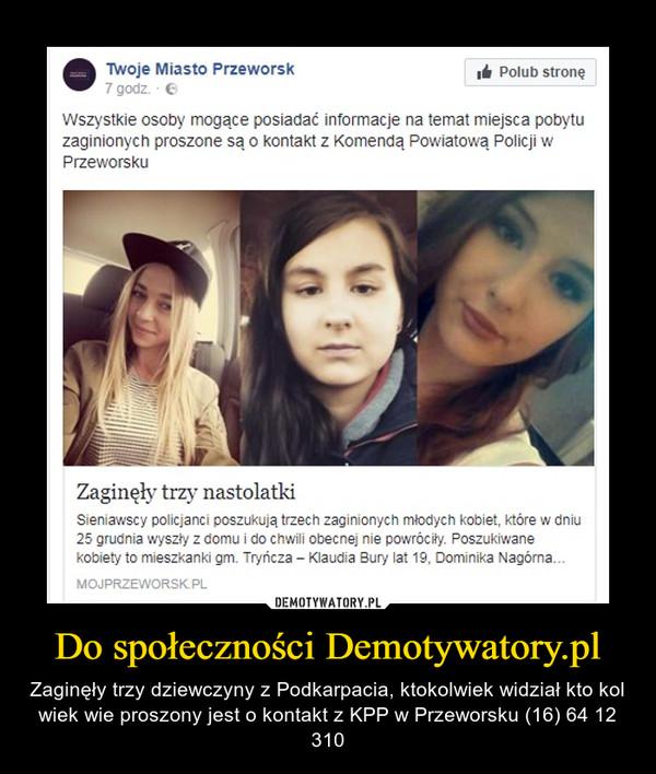 Do społeczności Demotywatory.pl – Zaginęły trzy dziewczyny z Podkarpacia, ktokolwiek widział kto kol wiek wie proszony jest o kontakt z KPP w Przeworsku (16) 64 12 310