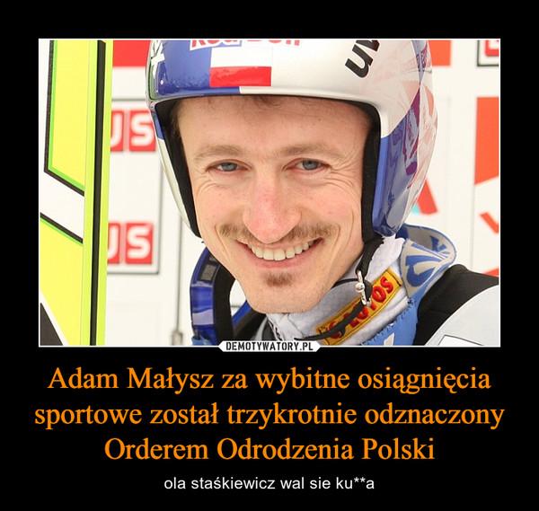 Adam Małysz za wybitne osiągnięcia sportowe został trzykrotnie odznaczony Orderem Odrodzenia Polski – ola staśkiewicz wal sie ku**a