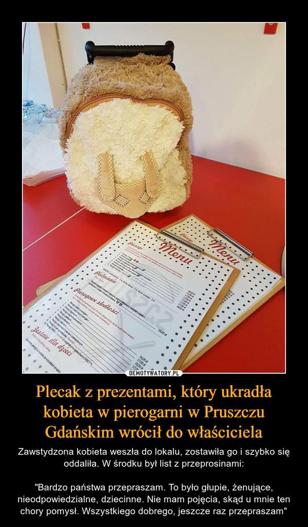 """Plecak z prezentami, który ukradła kobieta w pierogarni w Pruszczu Gdańskim wrócił do właściciela – Zawstydzona kobieta weszła do lokalu, zostawiła go i szybko się oddaliła. W środku był list z przeprosinami:""""Bardzo państwa przepraszam. To było głupie, żenujące, nieodpowiedzialne, dziecinne. Nie mam pojęcia, skąd u mnie ten chory pomysł. Wszystkiego dobrego, jeszcze raz przepraszam"""""""