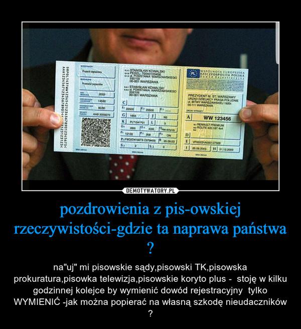 """pozdrowienia z pis-owskiej rzeczywistości-gdzie ta naprawa państwa ? – na""""uj"""" mi pisowskie sądy,pisowski TK,pisowska prokuratura,pisowka telewizja,pisowskie koryto plus -  stoję w kilku godzinnej kolejce by wymienić dowód rejestracyjny  tylko WYMIENIĆ -jak można popierać na własną szkodę nieudaczników ?"""