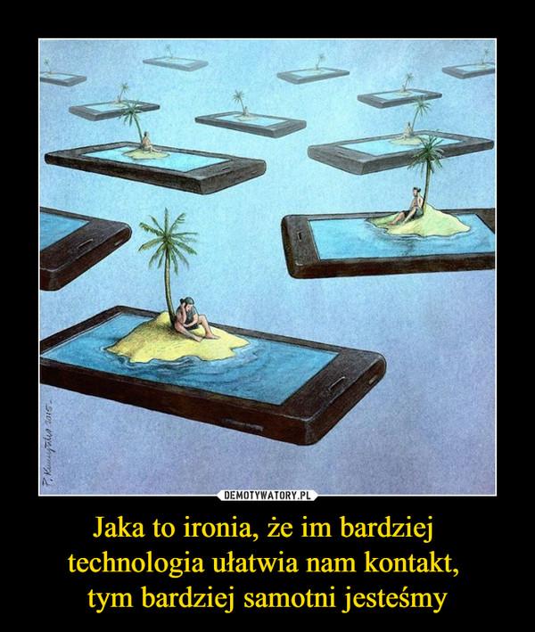 Jaka to ironia, że im bardziej technologia ułatwia nam kontakt, tym bardziej samotni jesteśmy –