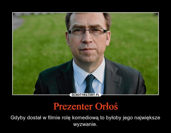 Prezenter Orłoś – Gdyby dostał w filmie rolę komediową to byłoby jego największe wyzwanie.