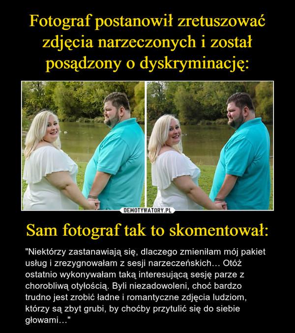 """Sam fotograf tak to skomentował: – """"Niektórzy zastanawiają się, dlaczego zmieniłam mój pakiet usług i zrezygnowałam z sesji narzeczeńskich… Otóż ostatnio wykonywałam taką interesującą sesję parze z chorobliwą otyłością. Byli niezadowoleni, choć bardzo trudno jest zrobić ładne i romantyczne zdjęcia ludziom, którzy są zbyt grubi, by choćby przytulić się do siebie głowami…"""""""