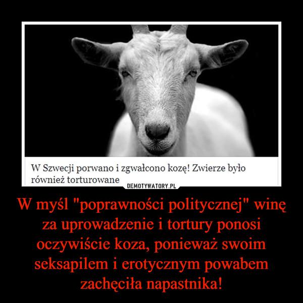 """W myśl """"poprawności politycznej"""" winę za uprowadzenie i tortury ponosi oczywiście koza, ponieważ swoim seksapilem i erotycznym powabem zachęciła napastnika! –"""