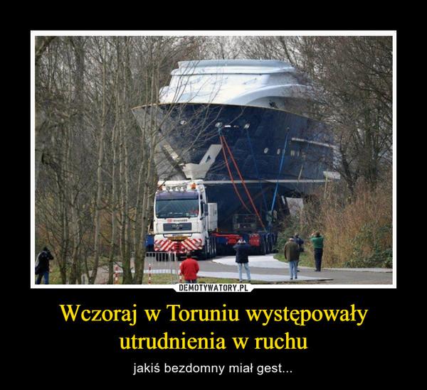 Wczoraj w Toruniu występowały utrudnienia w ruchu – jakiś bezdomny miał gest...