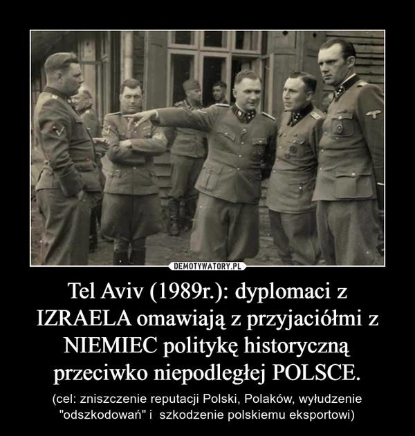 """Tel Aviv (1989r.): dyplomaci z IZRAELA omawiają z przyjaciółmi z NIEMIEC politykę historyczną przeciwko niepodległej POLSCE. – (cel: zniszczenie reputacji Polski, Polaków, wyłudzenie """"odszkodowań"""" i  szkodzenie polskiemu eksportowi)"""