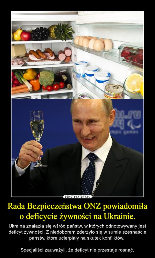 Rada Bezpieczeństwa ONZ powiadomiła o deficycie żywności na Ukrainie. – Ukraina znalazła się wśród państw, w których odnotowywany jest deficyt żywności. Z niedoborem zderzyło się w sumie szesnaście państw, które ucierpiały na skutek konfliktów. Specjaliści zauważyli, że deficyt nie przestaje rosnąć.