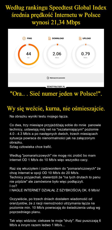 """""""Ora.. . Sieć numer jeden w Polsce!"""".Wy się weźcie, kurna, nie ośmieszajcie. – Na obrazku wyniki testu mojego łącza.Co dwa, trzy miesiące przyjeżdżają sobie do mnie  panowie technicy, ustawiają mój net na """"oszałamiającym"""" poziomie 4.0 - 4.3 Mb/s a po następnych dwóch, trzech miesiącach sytuacja powraca do nienormalności jak na załączonym obrazku.Szlag człowieka chce trafić.Według """"pomarańczowych"""" nie mogę nic zrobić bo mam internet OD 1 Mb/s do 10 Mb/s więc wszystko cacy. Raz się wkurzyłem i zadzwoniłem do """"pomarańczowych"""" że chcę Internet w opcji OD 10 Mb/s do 20 Mb/s.Technicy przyjechali, stwierdzili że """"na tych drutach to panu nie pójdzie"""" ale zamówione było więc podłączyli.I co?I NAGLE INTERNET DZIAŁAŁ Z SZYBKOŚCIĄ OK. 6 Mb/s!Oczywiście, po trzech dniach dostałem wiadomość od oranżystów, że z racji niemożności utrzymania łącza na poziomie min. 10 Mb/s powracają do świadczenia usług wg poprzedniego planu.Tak więc widzicie: ciekawe te moje """"druty"""". Raz puszczają 6 Mb/s a innym razem ledwo 1 Mb/s..."""