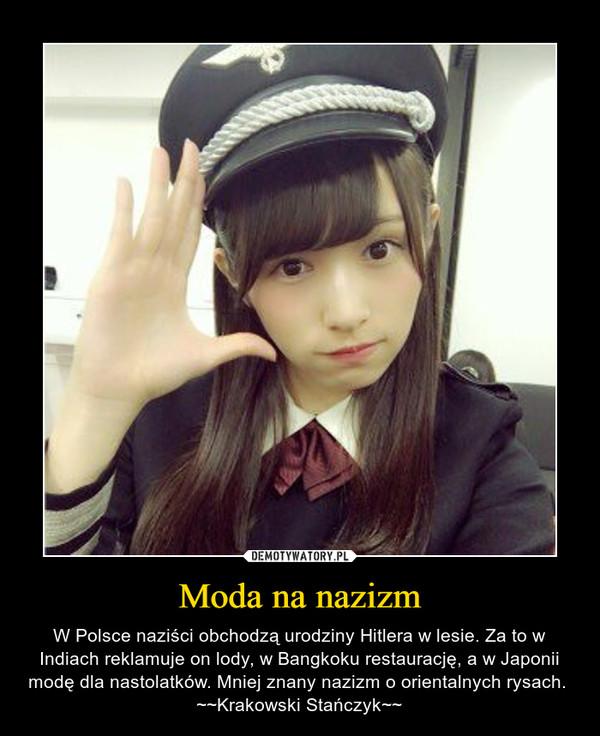 Moda na nazizm – W Polsce naziści obchodzą urodziny Hitlera w lesie. Za to w Indiach reklamuje on lody, w Bangkoku restaurację, a w Japonii modę dla nastolatków. Mniej znany nazizm o orientalnych rysach. ~~Krakowski Stańczyk~~